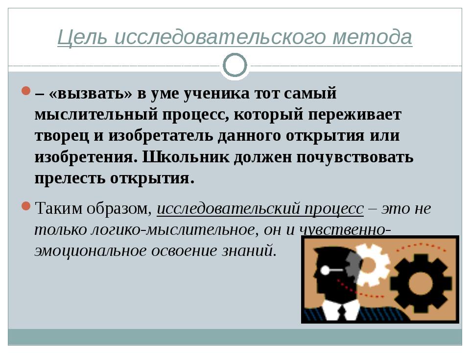 Цель исследовательского метода – «вызвать» в уме ученика тот самый мыслительн...