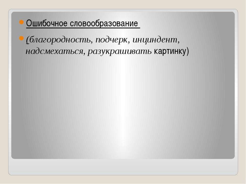Ошибочное словообразование (благородность, подчерк, инциндент, надсмехаться,...