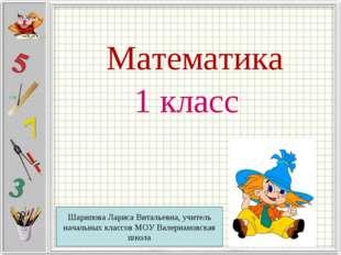 Математика 1 класс Шарипова Лариса Витальевна, учитель начальных классов МОУ