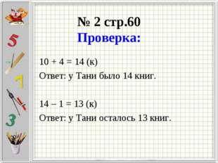 № 2 стр.60 Проверка: 10 + 4 = 14 (к) Ответ: у Тани было 14 книг. 14 – 1 = 13