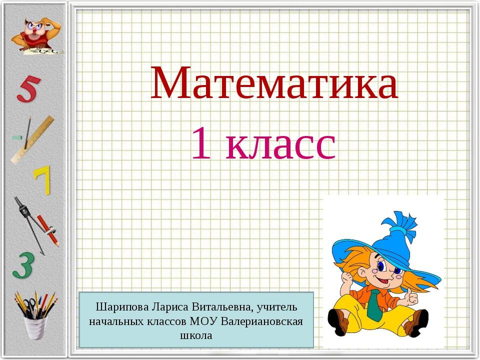 Математика 1 класс Шарипова Лариса Витальевна, учитель начальных классов МОУ...