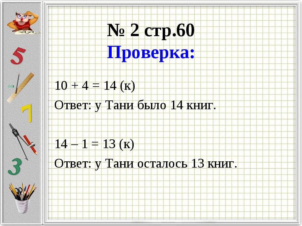№ 2 стр.60 Проверка: 10 + 4 = 14 (к) Ответ: у Тани было 14 книг. 14 – 1 = 13...
