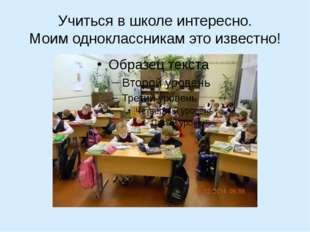 Учиться в школе интересно. Моим одноклассникам это известно!