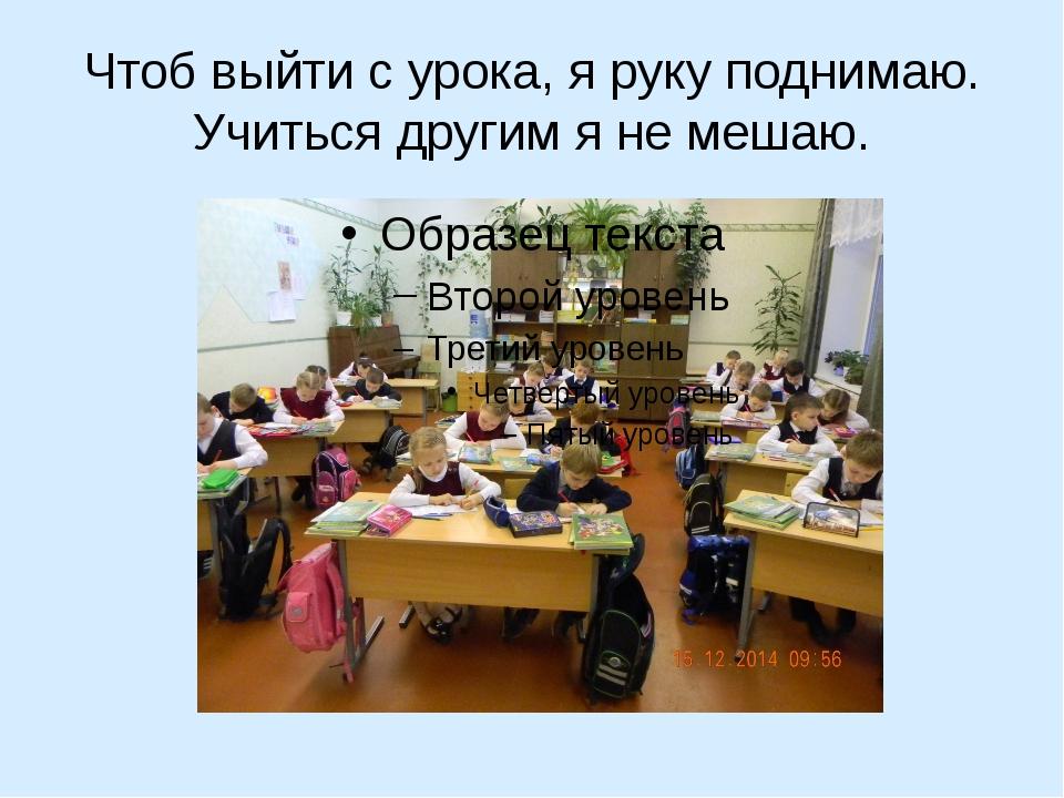 Чтоб выйти с урока, я руку поднимаю. Учиться другим я не мешаю.