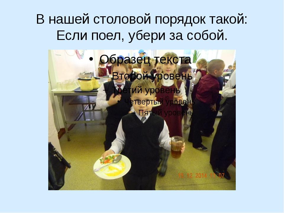 В нашей столовой порядок такой: Если поел, убери за собой.