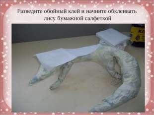 Разведите обойный клей и начните обклеивать лису бумажной салфеткой