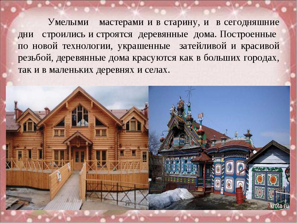 Умелыми мастерами и в старину, и в сегодняшние дни строились и строятся дере...