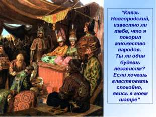 """""""Князь Новгородский, известно ли тебе, что я покорил множество народов. Ты ли"""