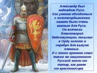 Александр был надеждою Руси. Его умение обходиться с золотоордынскими ханами