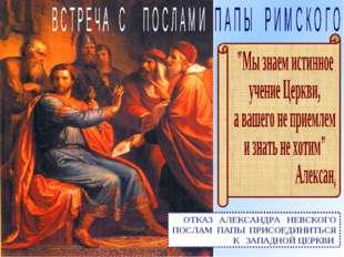 ОТКАЗ АЛЕКСАНДРА НЕВСКОГО ПОСЛАМ ПАПЫ ПРИСОЕДИНИТЬСЯ К ЗАПАДНОЙ ЦЕРКВИ