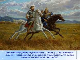 Ему не только удалось примириться с ханом, но и выхлопотать льготу — освобожд