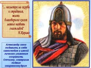 Александр смог подавить в себе самолюбие и ценой личного унижения сохранить О