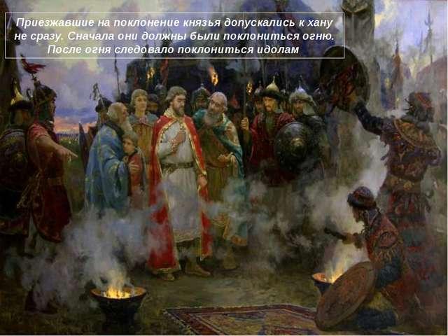 Приезжавшие на поклонение князья допускались к хану не сразу. Сначала они дол...