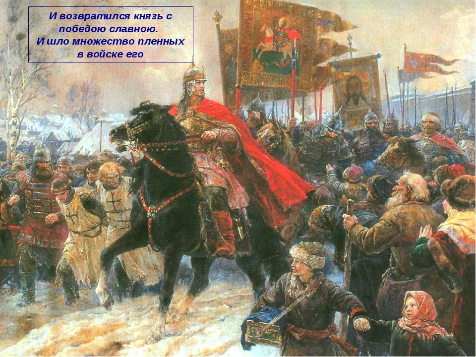 И возвратился князь с победою славною. И шло множество пленных в войске его
