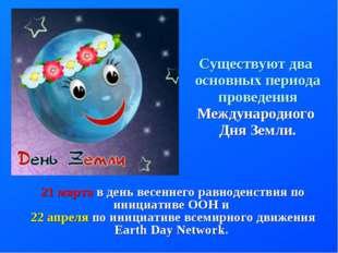 Существуют два основных периода проведения Международного Дня Земли. 21 марта