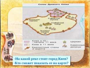 На какой реке стоит город Киев? Кто сможет показать ее на карте?