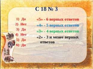 С 18 № 3 Да Нет Да Нет Да Да «5» - 6 верных ответов «4» - 5 верных ответов «3
