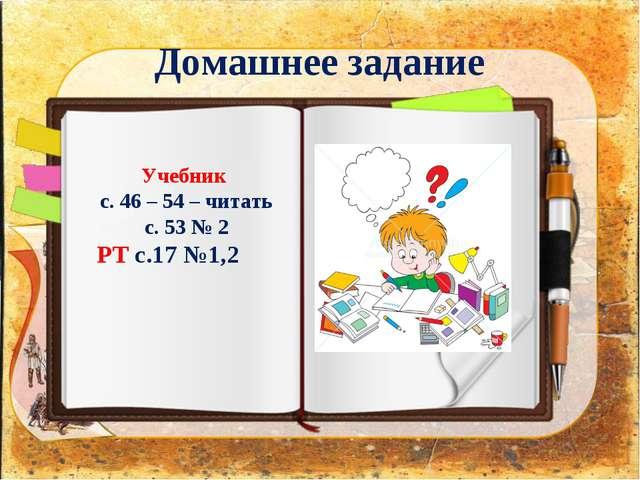 Домашнее задание Учебник с. 46 – 54 – читать с. 53 № 2 РТ с.17 №1,2