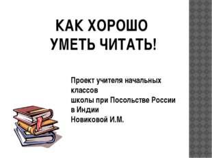 КАК ХОРОШО УМЕТЬ ЧИТАТЬ! Проект учителя начальных классов школы при Посольств