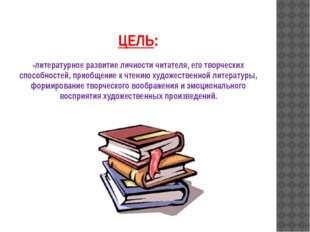 ЦЕЛЬ: -литературное развитие личности читателя, его творческих способностей,