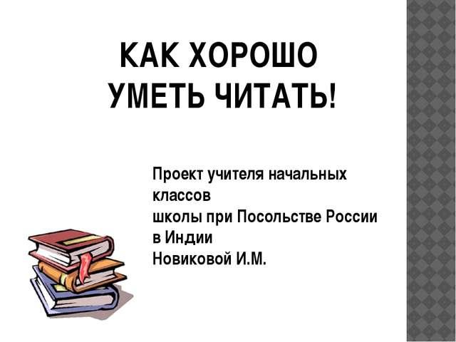 КАК ХОРОШО УМЕТЬ ЧИТАТЬ! Проект учителя начальных классов школы при Посольств...