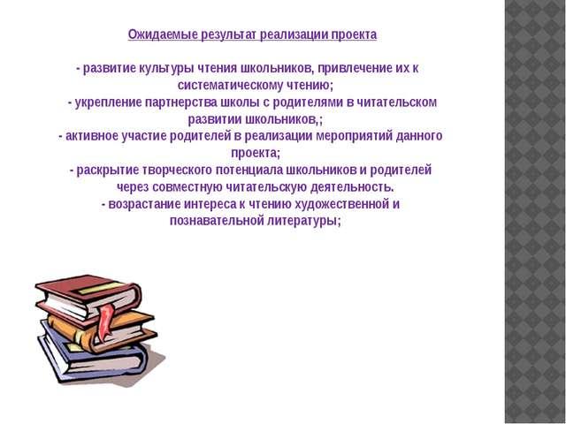 Ожидаемые результат реализации проекта - развитие культуры чтения школьников,...