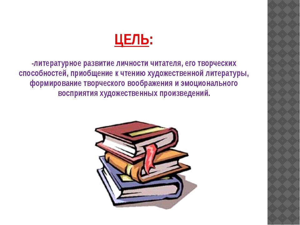 ЦЕЛЬ: -литературное развитие личности читателя, его творческих способностей,...