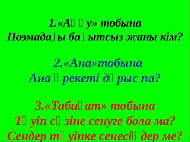 1.«Аққу» тобына Поэмадағы бақытсыз жаны кім? 2.«Ана»тобына Ана әрекеті дұрыс...