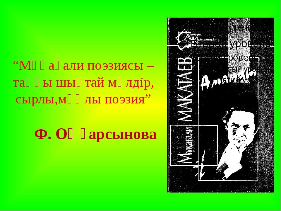 """""""Мұқағали поэзиясы – таңғы шықтай мөлдір, сырлы,мұңлы поэзия"""" Ф. Оңғарсынова"""