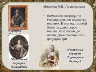 Мозаика М.В.Ломоносова  Ломоносов возродил в России древнее искусство мозаи