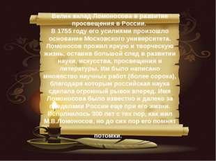 Велик вклад Ломоносова в развитие просвещения в России. В 1755 году его усили