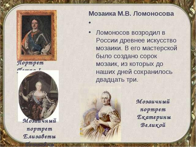 Мозаика М.В.Ломоносова  Ломоносов возродил в России древнее искусство мозаи...