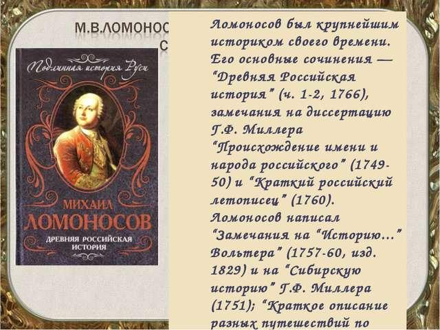 """Ломоносов был крупнейшим историком своего времени. Его основные сочинения — """"..."""