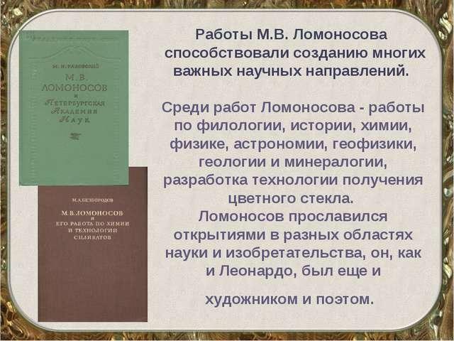 Работы М.В. Ломоносова способствовали созданию многих важных научных направле...
