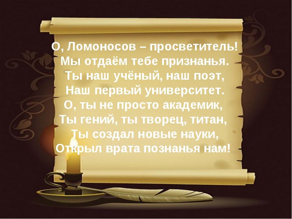 О, Ломоносов – просветитель! Мы отдаём тебе признанья. Ты наш учёный, наш по...