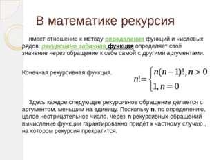 В математике рекурсия имеет отношение к методуопределенияфункций и числовы
