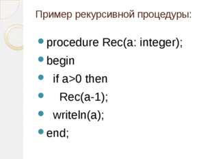 Пример рекурсивной процедуры: procedure Rec(a: integer); begin if a>0 then