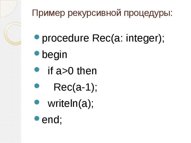 Пример рекурсивной процедуры: procedure Rec(a: integer); begin if a>0 then...