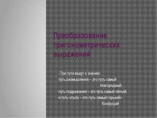 Преобразование тригонометрических выражений «Три пути ведут к знанию: путь ра