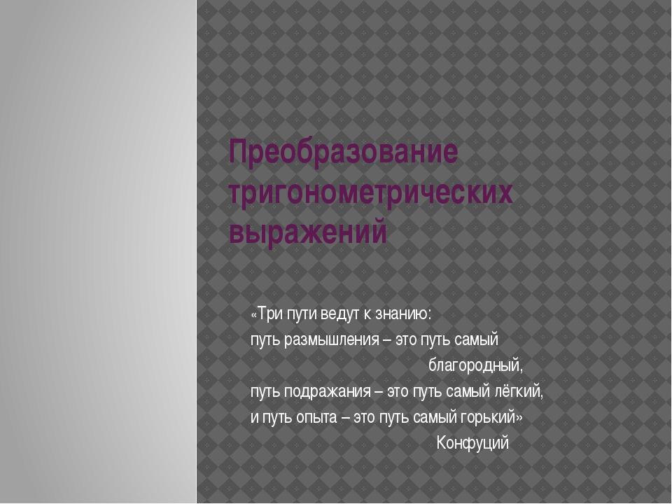 Преобразование тригонометрических выражений «Три пути ведут к знанию: путь ра...