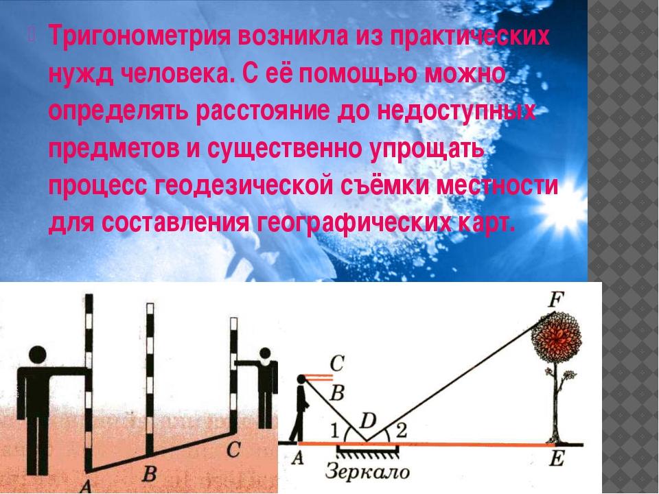 Тригонометрия возникла из практических нужд человека. С её помощью можно опре...