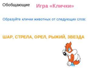 Игра «Клички» Образуйте клички животных от следующих слов: ШАР, СТРЕЛА, ОРЕЛ