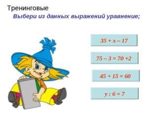 Выбери из данных выражений уравнение; 35 + х – 17 75 – 3 = 70 +2 45 + 15 = 6