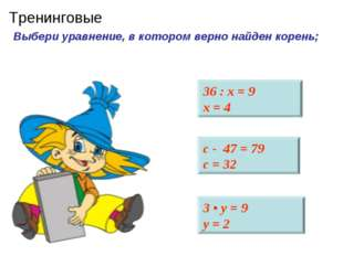 Выбери уравнение, в котором верно найден корень; 36 : х = 9 х = 4 с - 47 = 79