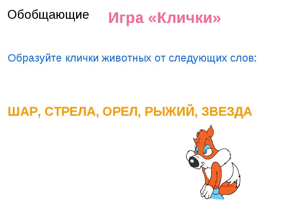 Игра «Клички» Образуйте клички животных от следующих слов: ШАР, СТРЕЛА, ОРЕЛ...