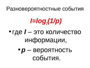 Разновероятностные события I=log2(1/p) гдеI– это количество информации, р