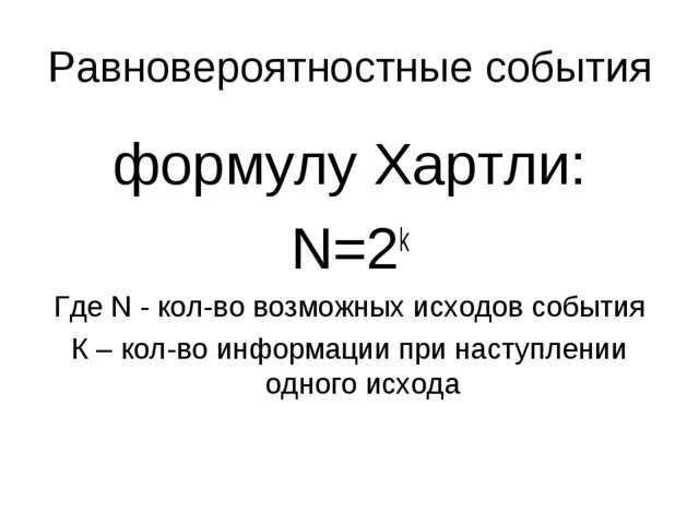 Равновероятностные события формулу Хартли: N=2k Где N - кол-во возможных исхо...