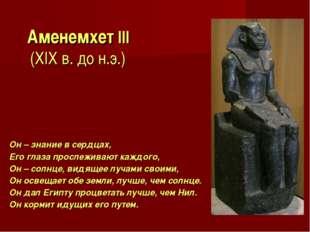 Аменемхет III (XIX в. до н.э.) Он – знание в сердцах, Его глаза прослеживают