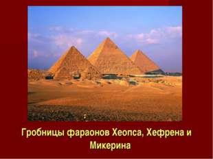 Гробницы фараонов Хеопса, Хефрена и Микерина