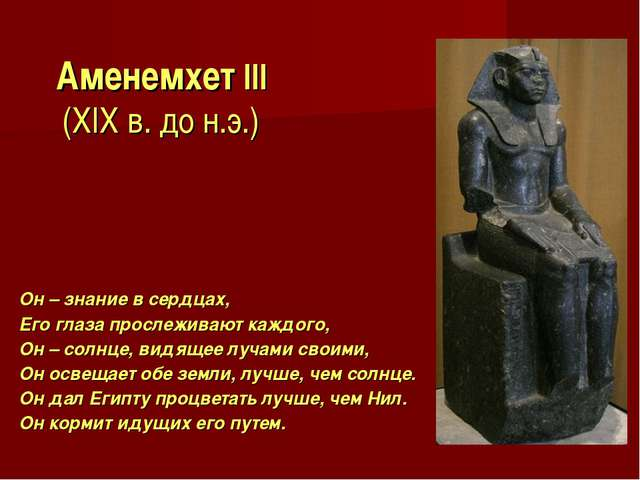 Аменемхет III (XIX в. до н.э.) Он – знание в сердцах, Его глаза прослеживают...